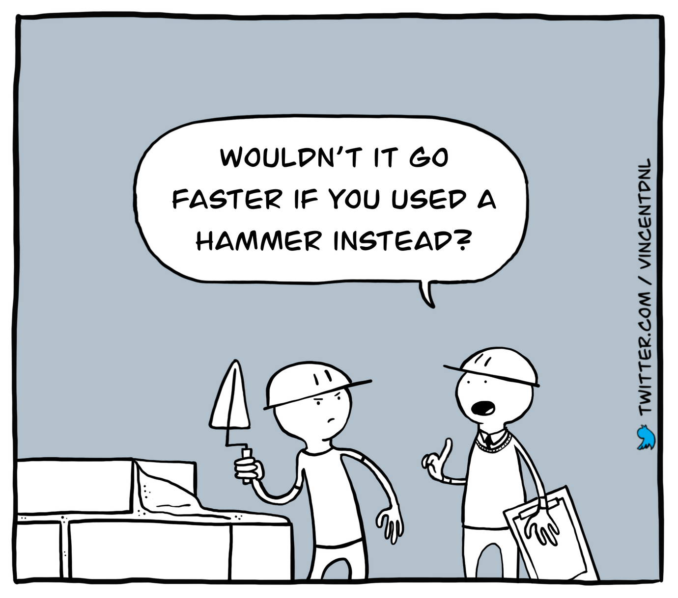drawing - text: Wouldn't it go faster if you used a hammer instead?