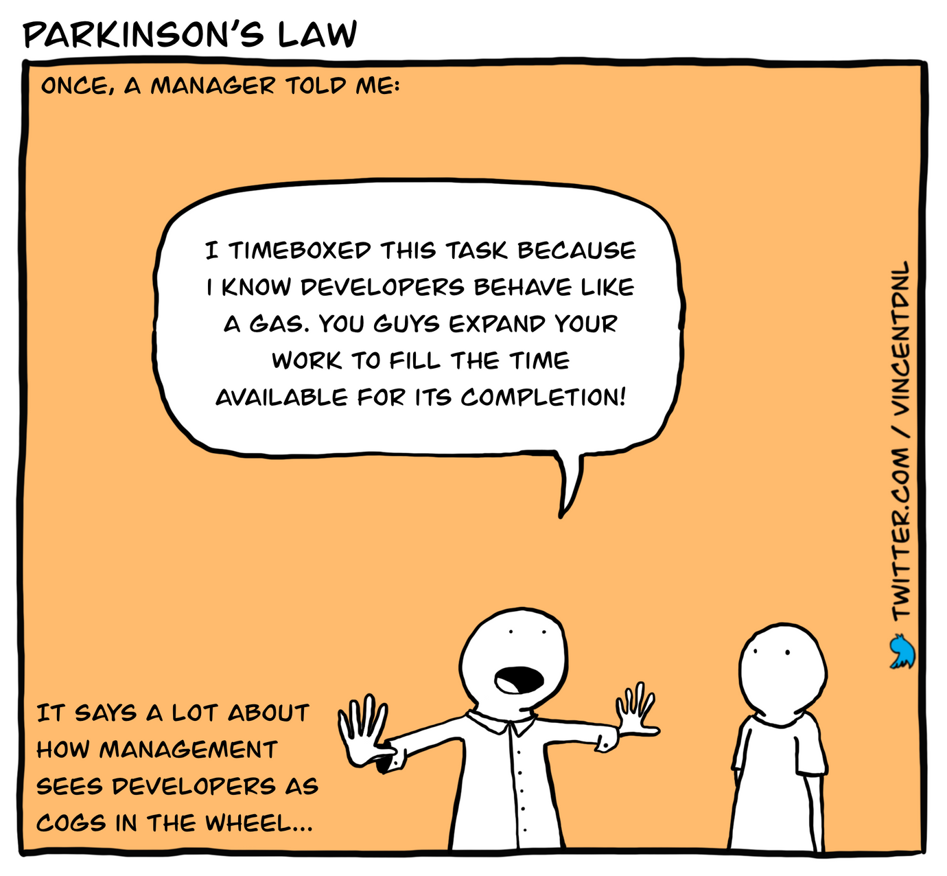 drawing - text: Parkinson's Law | Once, a manager told me: | I timeboxed this task because I know developers behave like a gas. You guys expand your work to fill the time available for its completion! | It says a lot about how management sees developers as cogs in the wheel...