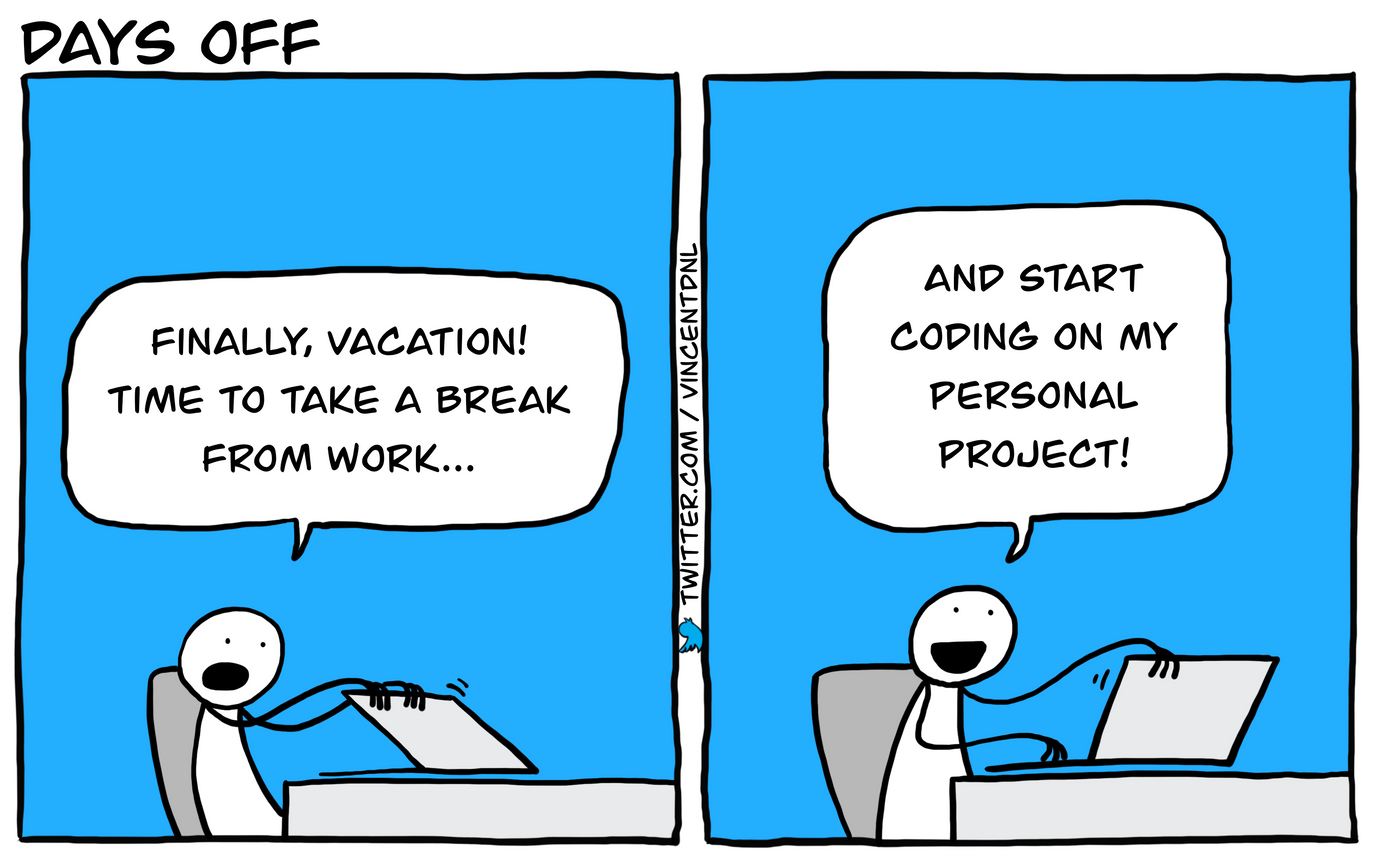 drawing - title: Days off - text: box1: developer (closing his laptop): Finally, vacation! Time to take a break from work... | box2: developer (opening his laptop): And start coding on my personal project!